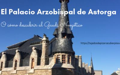 El Palacio Episcopal de Astorga o cómo descubrir al Gaudí neogótico